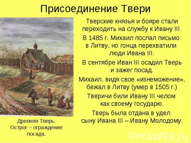 Присоединение ТвериТверские князья и бояре стали переходить на службу к Ивану III.В 1485 г. Михаил послал письмо в Литву, но гонца перехватили люди Ивана III.В сентябре Иван III осадил Тверьи зажег посад.Михаил, видя свое «изнеможение», бежал в Литв…