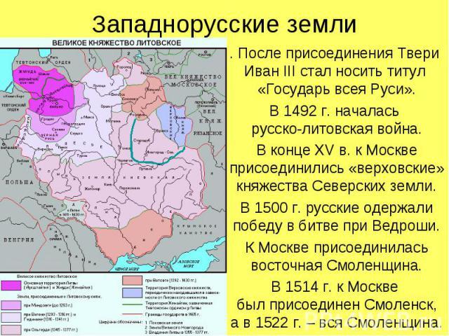 Западнорусские земли. После присоединения Твери Иван III стал носить титул «Государь всея Руси».В 1492 г. началась русско-литовская война.В конце XV в. к Москве присоединились «верховские» княжества Северских земли.В 1500 г. русские одержали победу …