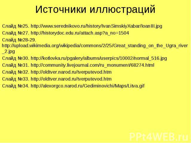 Источники иллюстрацийСлайд №25. http://www.serednikovo.ru/history/IvanSimskiyXabar/IoanIII.jpgСлайд №27. http://historydoc.edu.ru/attach.asp?a_no=1504Слайд №28-29. http://upload.wikimedia.org/wikipedia/commons/2/25/Great_standing_on_the_Ugra_river_2…