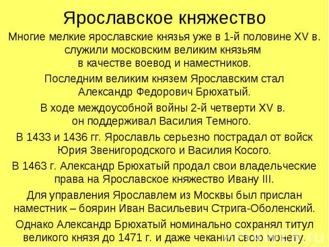 Ярославское княжествоМногие мелкие ярославские князья уже в 1-й половине XV в. служили московским великим князьям в качестве воевод и наместников.Последним великим князем Ярославским сталАлександр Федорович Брюхатый.В ходе междоусобной войны 2-й чет…