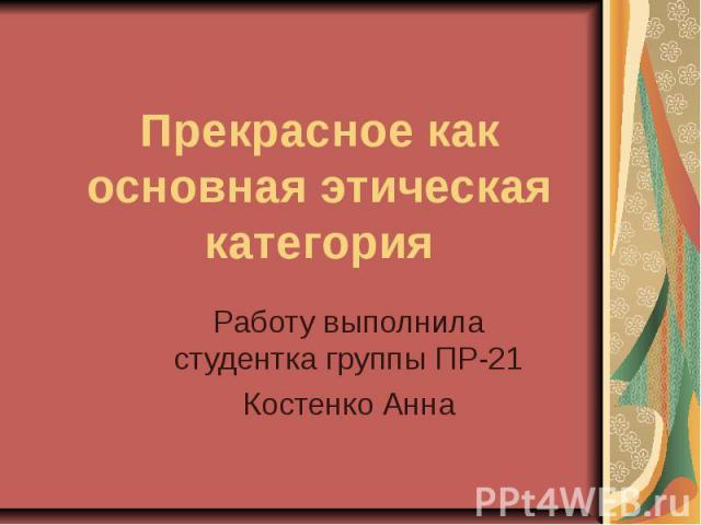 Прекрасное как основная этическая категорияРаботу выполнила студентка группы ПР-21Костенко Анна