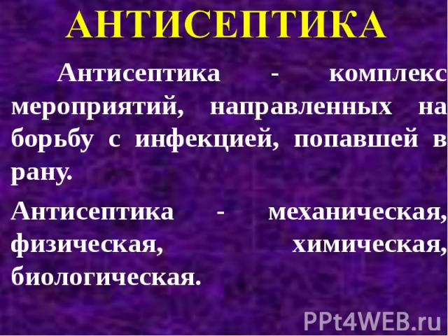 Антисептика - комплекс мероприятий, направленных на борьбу с инфекцией, попавшей в рану. Антисептика - механическая, физическая, химическая, биологическая.