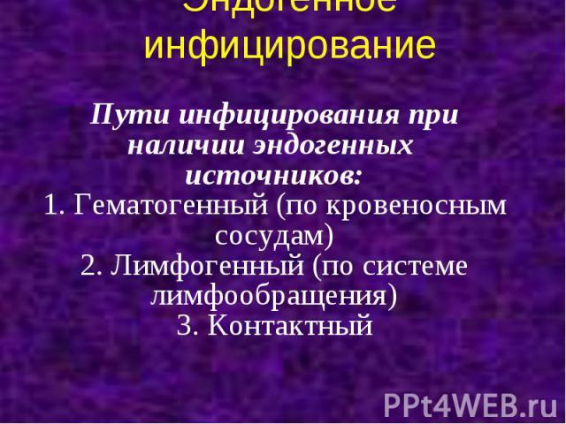 Эндогенное инфицирование Пути инфицирования при наличии эндогенных источников: 1. Гематогенный (по кровеносным сосудам) 2. Лимфогенный (по системе лимфообращения) 3. Контактный