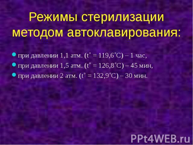 Режимы стерилизации методом автоклавирования: при давлении 1,1 атм. (t˚ = 119,6˚С) – 1 час, при давлении 1,5 атм. (t˚ = 126,8˚С) – 45 мин, при давлении 2 атм. (t˚ = 132,9˚С) – 30 мин.
