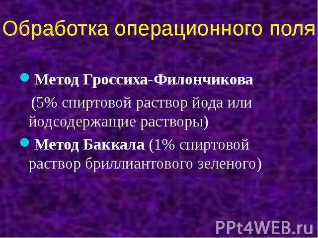 Обработка операционного поля Метод Гроссиха-Филончикова (5% спиртовой раствор йода или йодсодержащие растворы) Метод Баккала (1% спиртовой раствор бриллиантового зеленого)