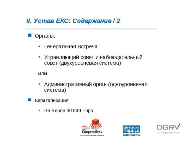 II. Устав ЕКС: Содержание / 2 Органы: Генеральная Встреча Управляющий совет и наблюдательный совет (двухуровневая система) или Административный орган (одноуровневая система) Капитализация Не менее 30.000 Евро