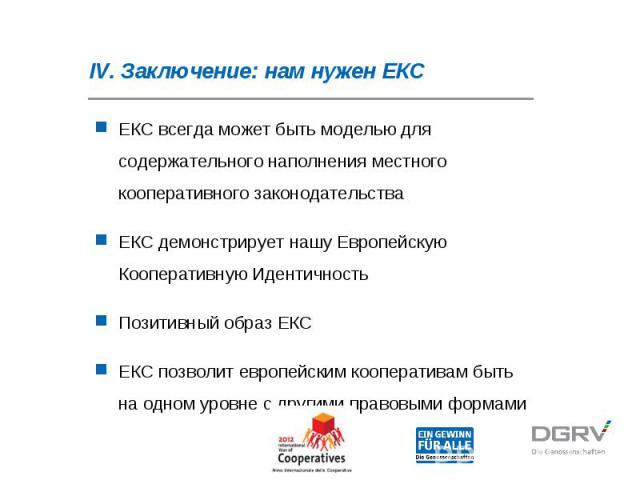 IV. Заключение: нам нужен ЕКС ЕКС всегда может быть моделью для содержательного наполнения местного кооперативного законодательства ЕКС демонстрирует нашу Европейскую Кооперативную Идентичность Позитивный образ ЕКС ЕКС позволит европейским кооперати…