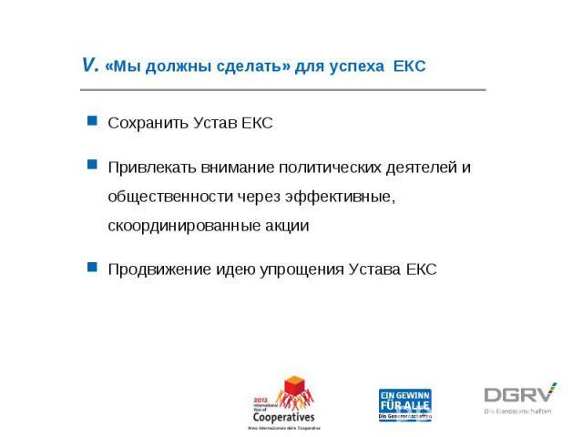 V. «Мы должны сделать» для успеха ЕКС Сохранить Устав ЕКС Привлекать внимание политических деятелей и общественности через эффективные, скоординированные акции Продвижение идею упрощения Устава ЕКС
