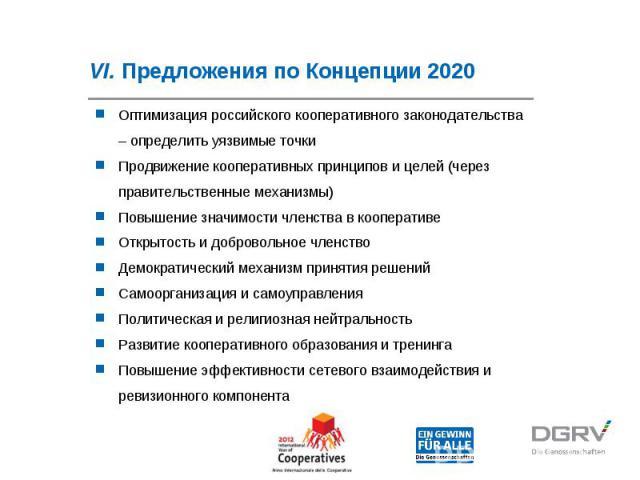 VI. Предложения по Концепции 2020 Оптимизация российского кооперативного законодательства – определить уязвимые точки Продвижение кооперативных принципов и целей (через правительственные механизмы) Повышение значимости членства в кооперативе Открыто…