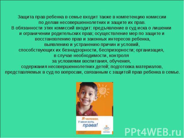 Защита прав ребенка в семье входит также в компетенцию комиссии по делам несовершеннолетних и защите их прав. В обязанности этих комиссий входит: предъявление в суд иска о лишении и ограничении родительских прав; осуществление мер по защите и восста…