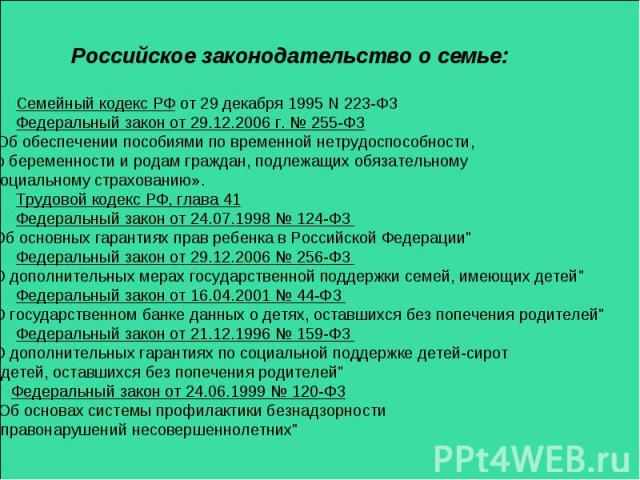 Российское законодательство о семье: Семейный кодекс РФ от 29 декабря 1995 N 223-ФЗ Федеральный закон от 29.12.2006 г. № 255-ФЗ «Об обеспечении пособиями по временной нетрудоспособности, по беременности и родам граждан, подлежащих обязательному соци…