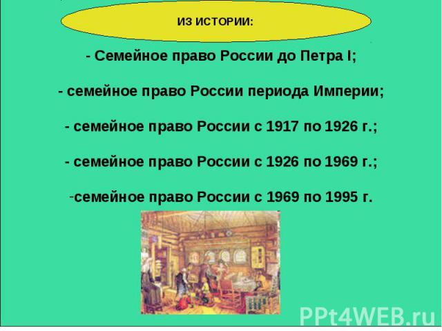Семейное право России до Петра I; - семейное право России периода Империи; - семейное право России с 1917 по 1926 г.; - семейное право России с 1926 по 1969 г.; семейное право России с 1969 по 1995 г. ИЗ ИСТОРИИ