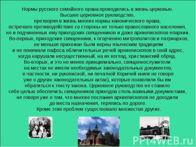 Нормы русского семейного права проводились в жизнь церковью. Высшее церковное руководство, претворяя в жизнь многие нормы канонического права, встречало противодействие со стороны не только православного населения, но и подчиненных ему приходских св…
