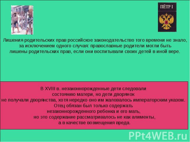 Лишения родительских прав российское законодательство того времени не знало, за исключением одного случая: православные родители могли быть лишены родительских прав, если они воспитывали своих детей в иной вере. В XVIII в. незаконнорожденные дети сл…