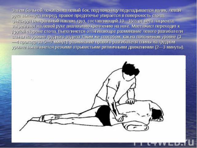 Затем больной ложится на левый бок, под поясницу подкладывается валик, левая рука вытянута вперед, правое предплечье упирается в поверхность стола, фиксируя вентральный наклон; груз, составляющий 10—15% от веса пациента, закрепляют на левой руке ана…