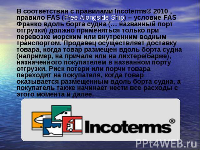 В соответствии с правилами Incoterms® 2010, правило FAS (Free Alongside Ship) – условие FAS Франко вдоль борта судна (… названный порт отгрузки) должно применяться только при перевозке морским или внутренним водным транспортом. Продавец осущес…