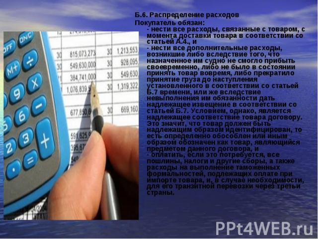 Б.6. Распределение расходовБ.6. Распределение расходовПокупатель обязан:- нести все расходы, связанные с товаром, с момента доставки товара в соответствии со статьей А.4., и- нести все дополнительные расходы, возникшие либо вследствие того, что назн…