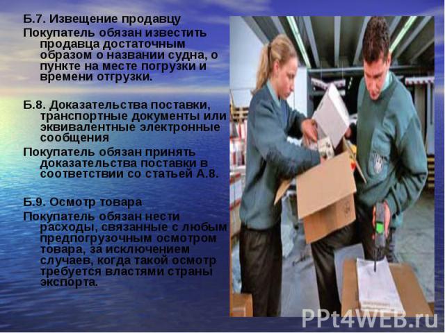 Б.7. Извещение продавцуБ.7. Извещение продавцуПокупатель обязан известить продавца достаточным образом о названии судна, о пункте на месте погрузки и времени отгрузки.Б.8. Доказательства поставки, транспортные документы или эквивалентные электронные…