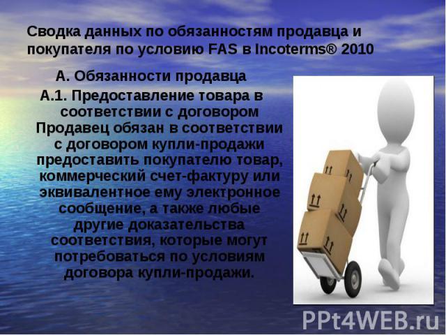Cводка данных по обязанностям продавца и покупателя по условию FAS в Incoterms® 2010А. Обязанности продавцаА.1. Предоставление товара в соответствии с договором Продавец обязан в соответствии с договором купли-продажи предоставить покупателю товар, …
