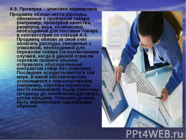 А.9. Проверка – упаковка-маркировкаА.9. Проверка – упаковка-маркировкаПродавец обязан нести расходы, связанные с проверкой товара (например, проверкой качества, размеров, веса, количества), необходимой для поставки товара в соответствии со статьей А…