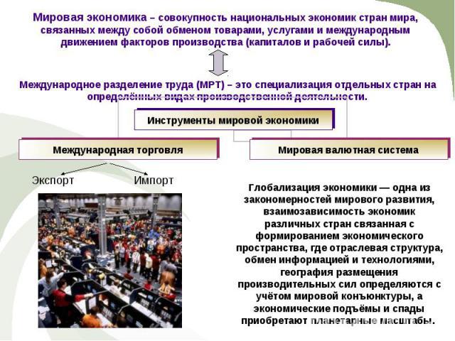 Мировая экономика – совокупность национальных экономик стран мира, связанных между собой обменом товарами, услугами и международным движением факторов производства (капиталов и рабочей силы). Международное разделение труда (МРТ) – это специализация …