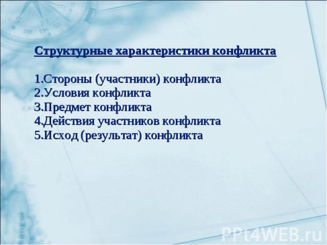 Структурные характеристики конфликта 1.Стороны (участники) конфликта2.Условия конфликта3.Предмет конфликта4.Действия участников конфликта5.Исход (результат) конфликта