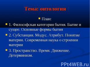 Тема: онтологияПлан:1. Философская категория бытия. Бытие и сущее. Основные форм