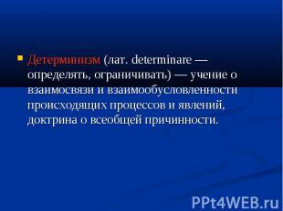 Детерминизм (лат. determinare — определять, ограничивать) — учение о взаимосвязи