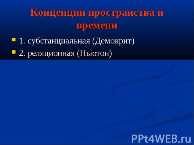Концепции пространства и времени1. субстанциальная (Демокрит)2. реляционная (Ньютон)