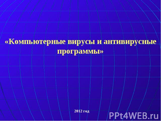 «Компьютерные вирусы и антивирусные программы» 2012 год
