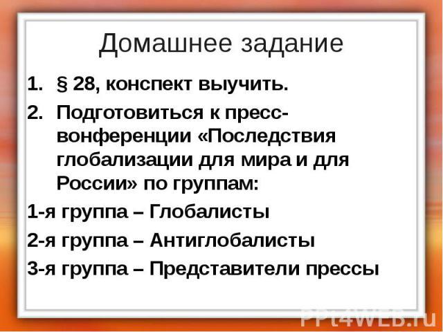 Домашнее задание § 28, конспект выучить. Подготовиться к пресс-вонференции «Последствия глобализации для мира и для России» по группам: 1-я группа – Глобалисты 2-я группа – Антиглобалисты 3-я группа – Представители прессы