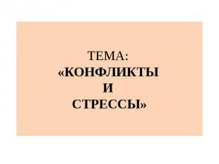 ТЕМА: «КОНФЛИКТЫ И СТРЕССЫ»
