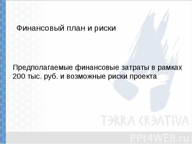 Финансовый план и риски Предполагаемые финансовые затраты в рамках 200 тыс. руб. и возможные риски проекта