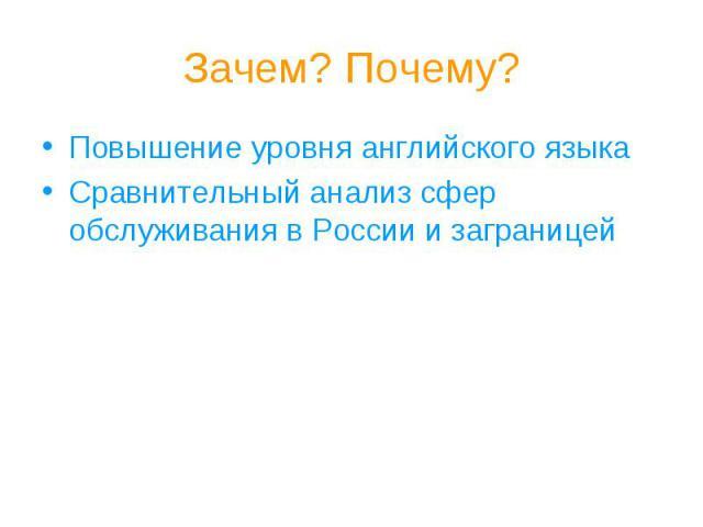 Зачем? Почему?Повышение уровня английского языкаСравнительный анализ сфер обслуживания в России и заграницей