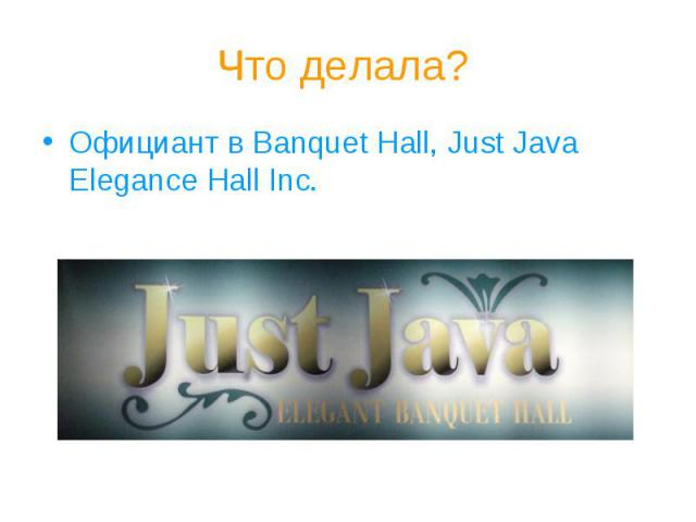Что делала?Официант в Banquet Hall, Just Java Elegance Hall Inc.