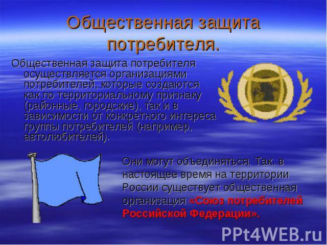 Они могут объединяться. Так, в настоящее время на территории России существует общественная организация «Союз потребителей Российской Федерации». Общественная защита потребителя. Общественная защита потребителя осуществляется организациями потребите…