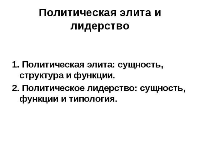 Политическая элита и лидерство 1. Политическая элита: сущность, структура и функции. 2. Политическое лидерство: сущность, функции и типология.