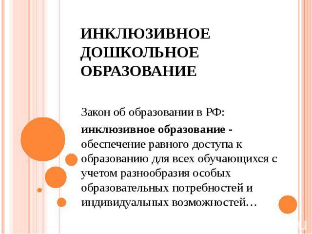ИНКЛЮЗИВНОЕ ДОШКОЛЬНОЕ ОБРАЗОВАНИЕ Закон об образовании в РФ: инклюзивное образование - обеспечение равного доступа к образованию для всех обучающихся с учетом разнообразия особых образовательных потребностей и индивидуальных возможностей…