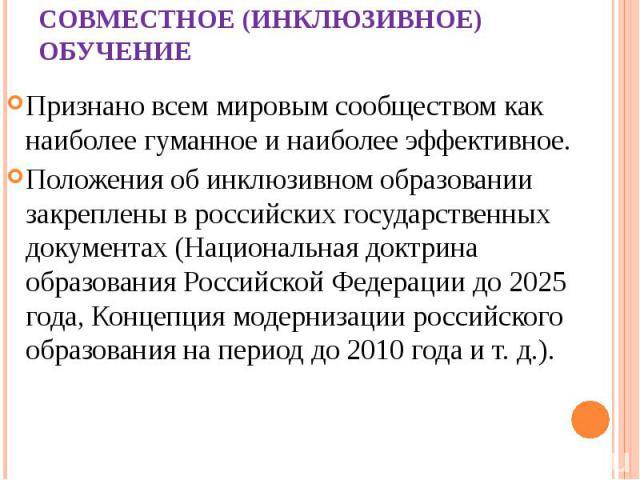 СОВМЕСТНОЕ (ИНКЛЮЗИВНОЕ) ОБУЧЕНИЕ Признано всем мировым сообществом как наиболее гуманное и наиболее эффективное. Положения об инклюзивном образовании закреплены в российских государственных документах (Национальная доктрина образования Российской Ф…