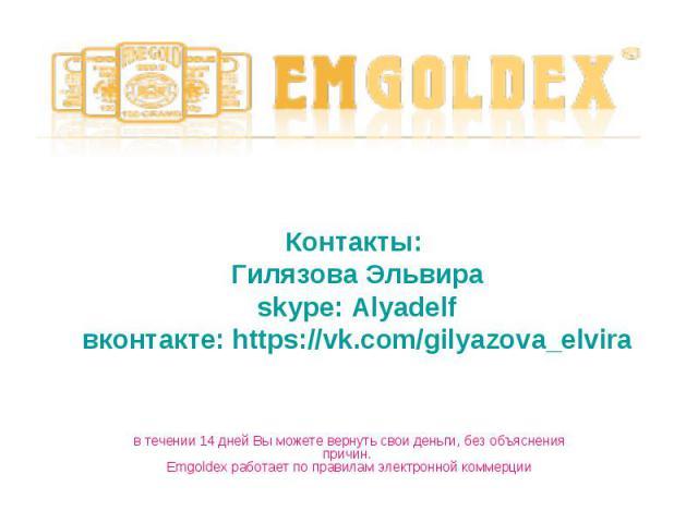 Контакты: Гилязова Эльвираskype: Alyadelfвконтакте: https://vk.com/gilyazova_elviraв течении 14 дней Вы можете вернуть свои деньги, без объяснения причин. Emgoldex работает по правилам электронной коммерции