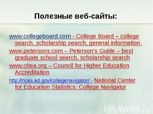 Полезные веб-сайты: www.collegeboard.com - College Board – college search, schol