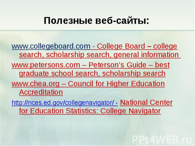 Полезные веб-сайты: www.collegeboard.com - College Board – college search, scholarship search, general information www.petersons.com – Peterson's Guide – best graduate school search, scholarship search www.chea.org – Council for Higher Education Acc…