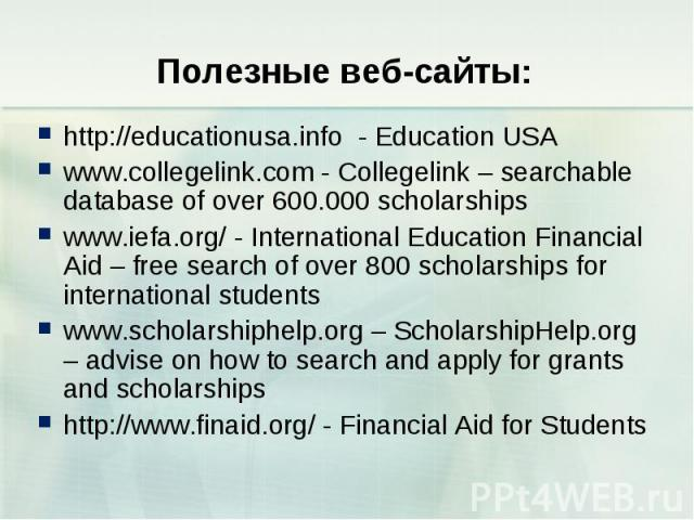 http://educationusa.info - Education USA http://educationusa.info - Education USA www.collegelink.com - Collegelink – searchable database of over 600.000 scholarships www.iefa.org/ - International Education Financial Aid – free search of over 800 sc…
