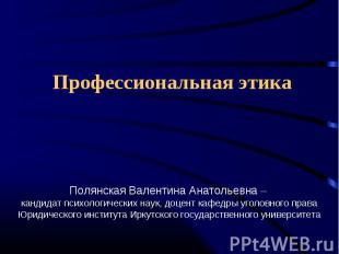Профессиональная этика Полянская Валентина Анатольевна – кандидат психологически