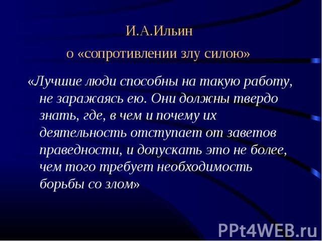 И.А.Ильин о «сопротивлении злу силою» «Лучшие люди способны на такую работу, не заражаясь ею. Они должны твердо знать, где, в чем и почему их деятельность отступает от заветов праведности, и допускать это не более, чем того требует необходимость бор…