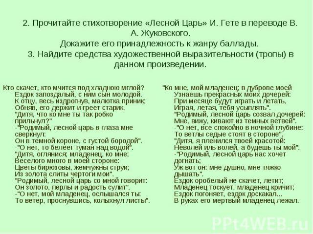 2. Прочитайте стихотворение «Лесной Царь» И. Гете в переводе В. А. Жуковского.Докажите его принадлежность к жанру баллады. 3. Найдите средства художественной выразительности (тропы) в данном произведении.Кто скачет, кто мчится под хладною мглой?Ездо…
