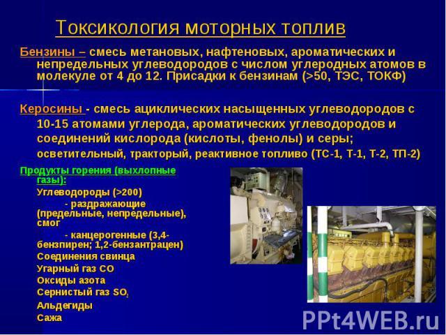 Токсикология моторных топлив Продукты горения (выхлопные газы): Углеводороды (>200) - раздражающие (предельные, непредельные), смог - канцерогенные (3,4-бензпирен; 1,2-бензантрацен) Соединения свинца Угарный газ СО Оксиды азота Сернистый газ SO2 Аль…