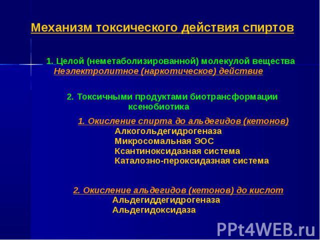1. Целой (неметаболизированной) молекулой вещества Неэлектролитное (наркотическое) действие 2. Токсичными продуктами биотрансформации ксенобиотика 1. Окисление спирта до альдегидов (кетонов) Алкогольдегидрогеназа Микросомальная ЭОС Ксантиноксидазная…