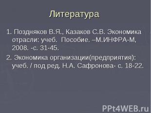 Литература 1. Поздняков В.Я., Казаков С.В. Экономика отрасли: учеб. Пособие. –М.