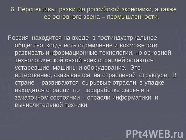 6. Перспективы развития российской экономики, а также ее основного звена – промышленности. Россия находится на входе в постиндустриальное общество, когда есть стремление и возможности развивать информационные технологии, но основной технологической …